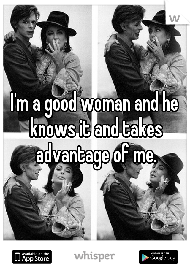 I'm a good woman and he knows it and takes advantage of me.
