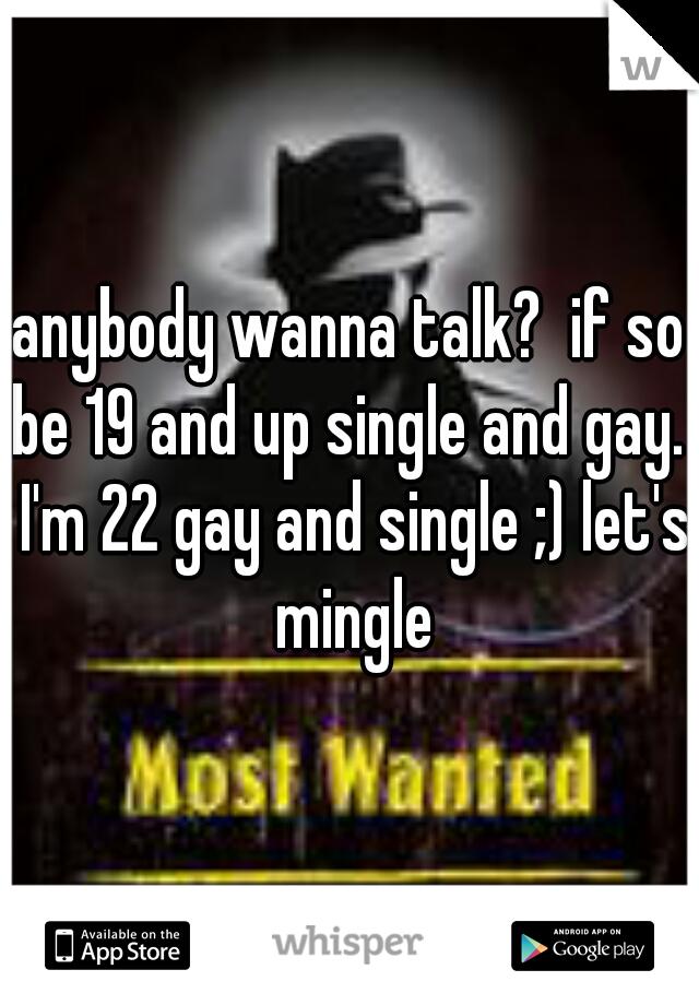 anybody wanna talk?  if so be 19 and up single and gay.  I'm 22 gay and single ;) let's mingle