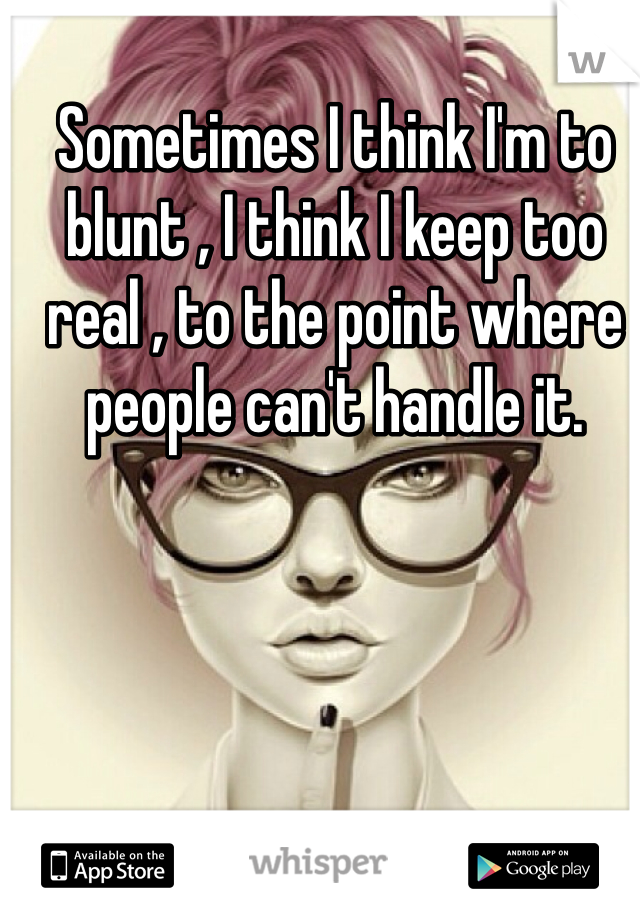 Sometimes I think I'm to blunt , I think I keep too real , to the point where people can't handle it.