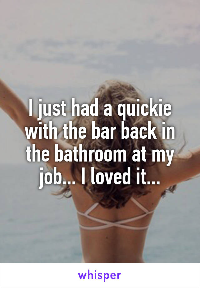 I just had a quickie with the bar back in the bathroom at my job... I loved it...