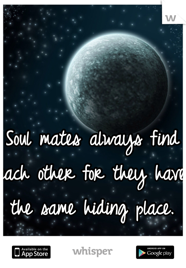 Soul mates always find each other for they have the same hiding place.