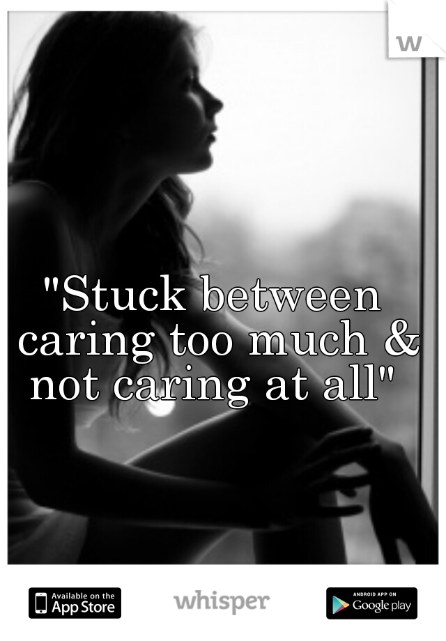 """Stuck between caring too much & not caring at all"""