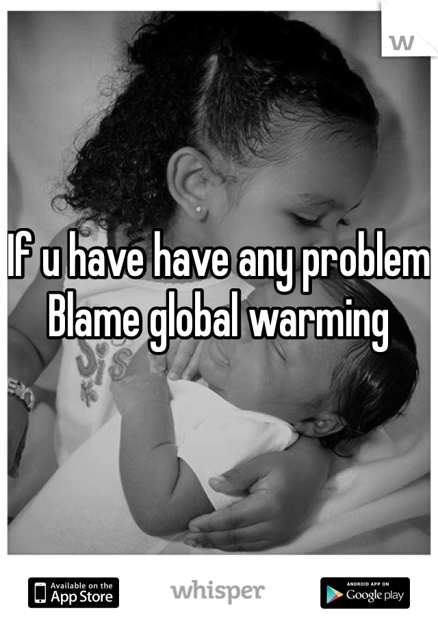 If u have have any problem Blame global warming