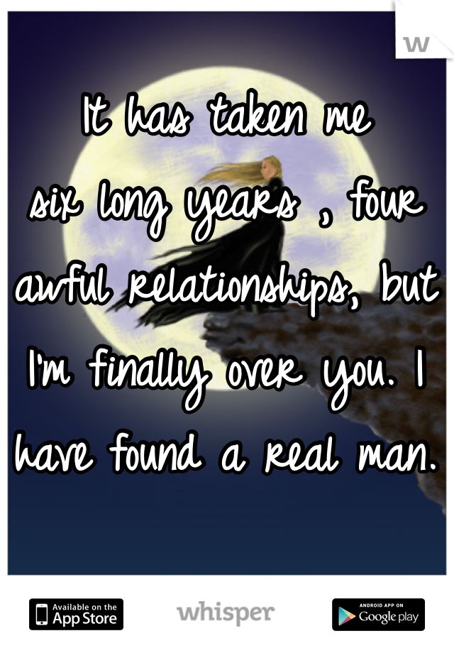 It has taken me six long years , four  awful relationships, but I'm finally over you. I have found a real man.