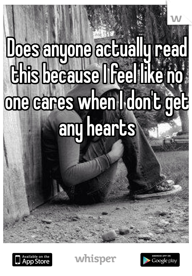 Does anyone actually read this because I feel like no one cares when I don't get any hearts