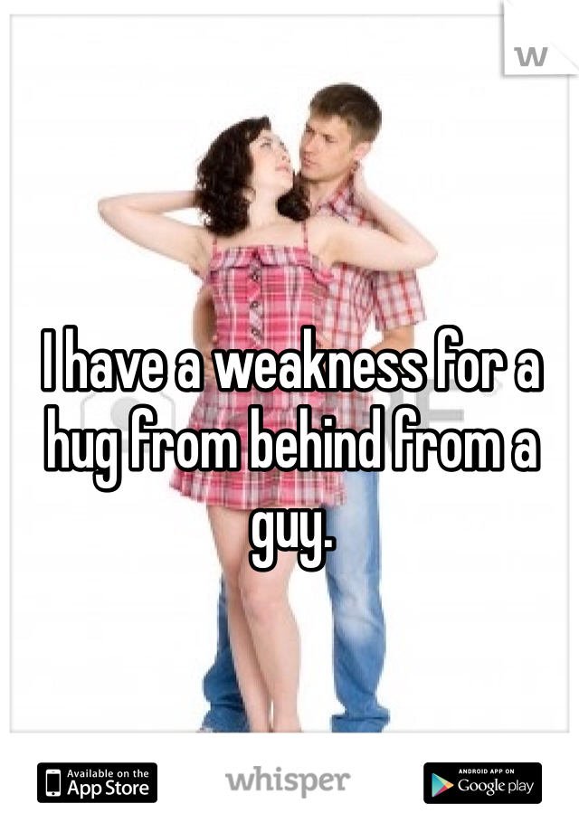 I have a weakness for a hug from behind from a guy.