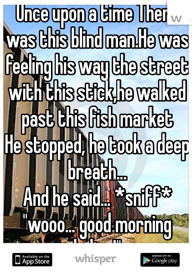 "Once upon a time There was this blind man.He was feeling his way the street with this stick,he walked past this fish market  He stopped, he took a deep breath...  And he said... *sniff* ""wooo... good morning ladies!"""
