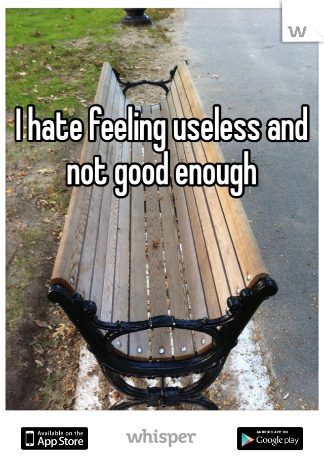 I hate feeling useless and not good enough