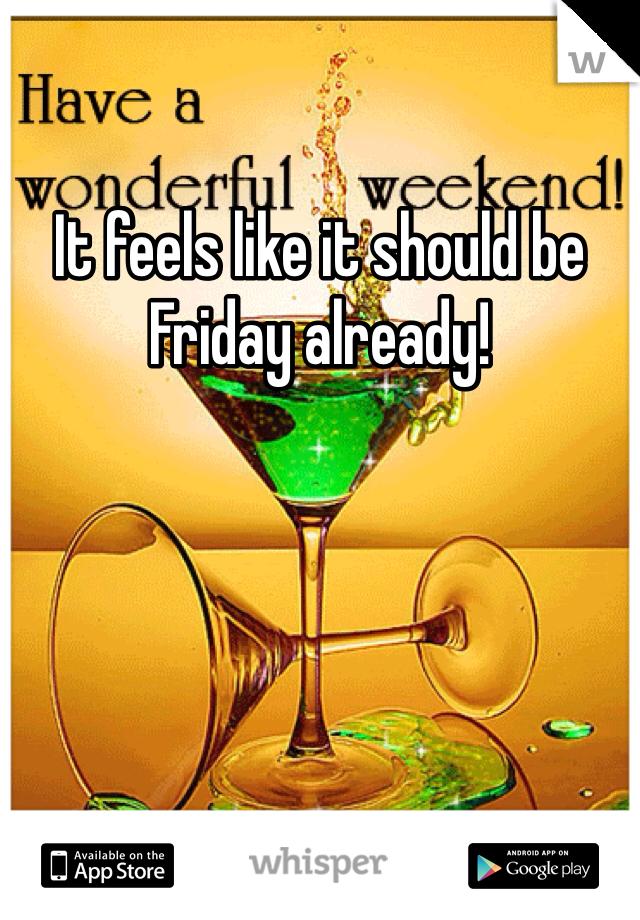 It feels like it should be Friday already!
