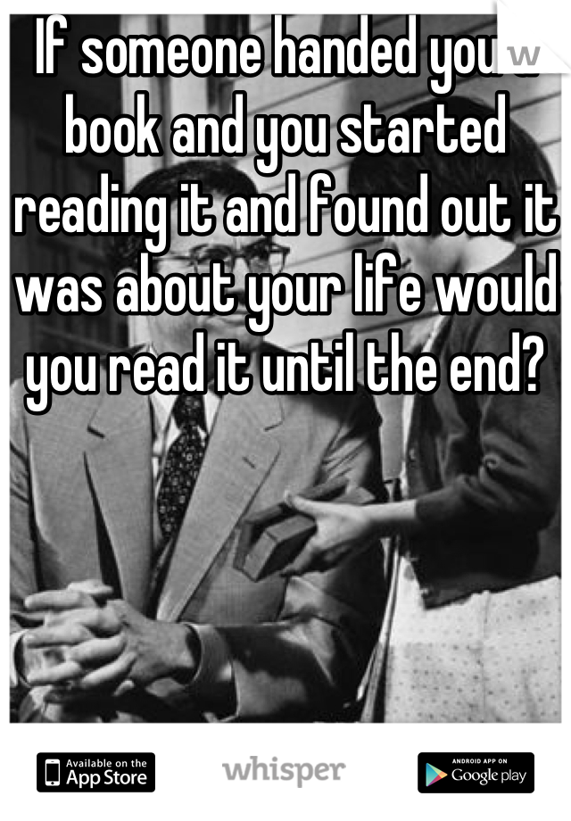 If someone handed you a book and you started reading it and found out it was about your life would you read it until the end?