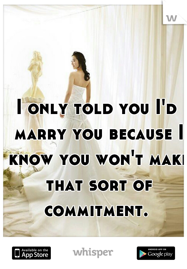 I only told you I'd marry you because I know you won't make that sort of commitment.