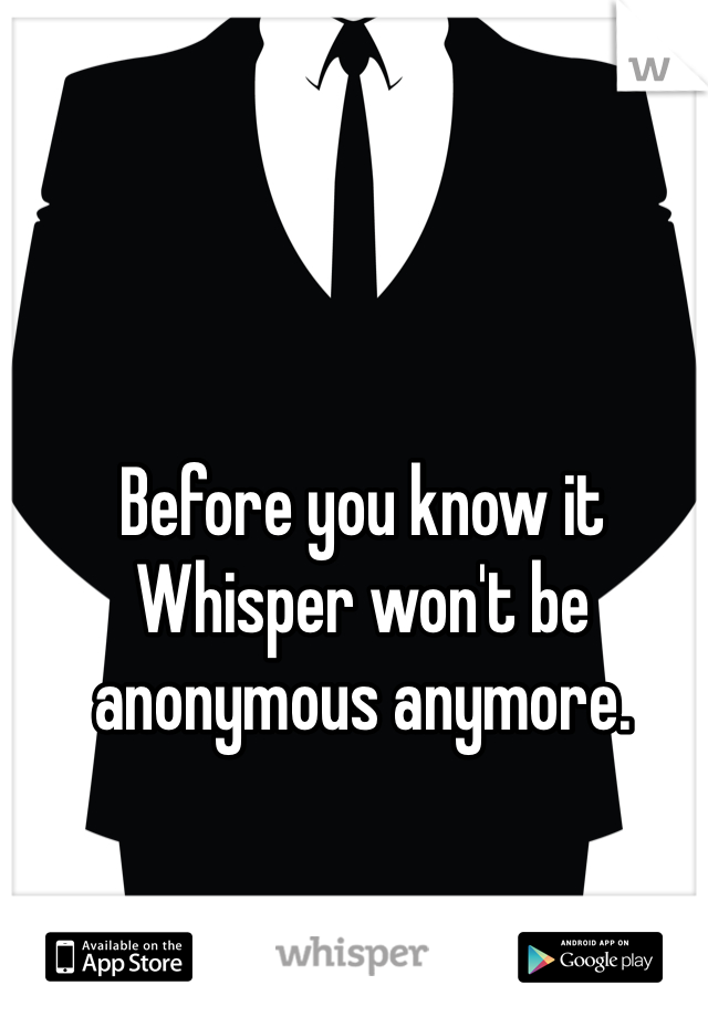 Before you know it Whisper won't be anonymous anymore.
