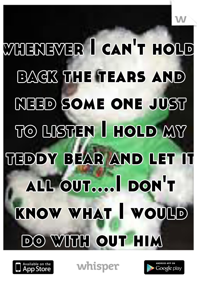 whenever I can't hold back the tears and need some one just to listen I hold my teddy bear and let it all out....I don't know what I would do with out him