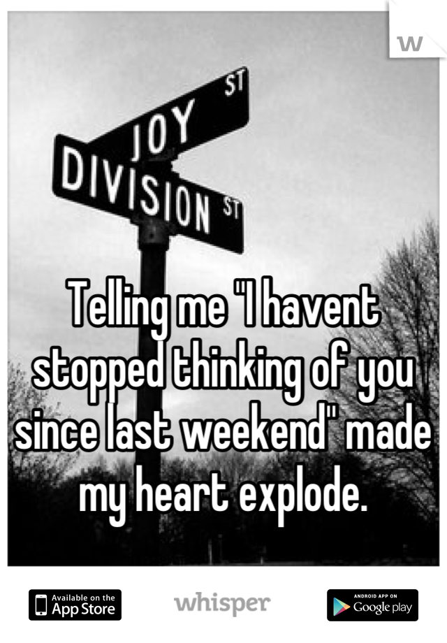 """Telling me """"I havent stopped thinking of you since last weekend"""" made my heart explode."""