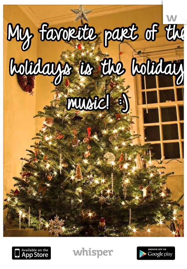 My favorite part of the holidays is the holiday music! :)