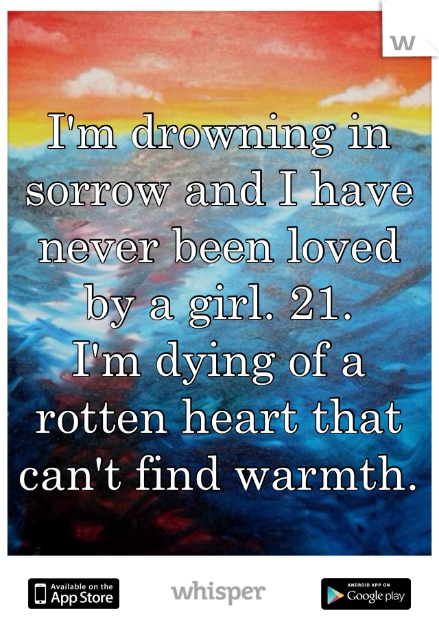 I'm drowning in sorrow and I have never been loved by a girl. 21.  I'm dying of a rotten heart that can't find warmth.