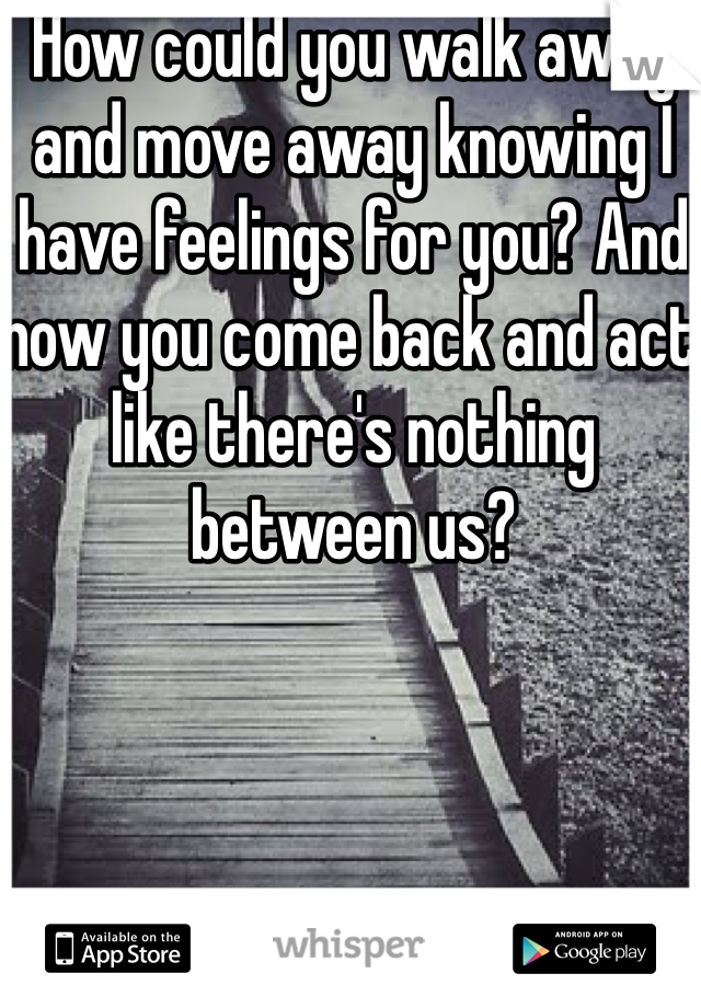 How could you walk away and move away knowing I have feelings for you? And now you come back and act like there's nothing between us?