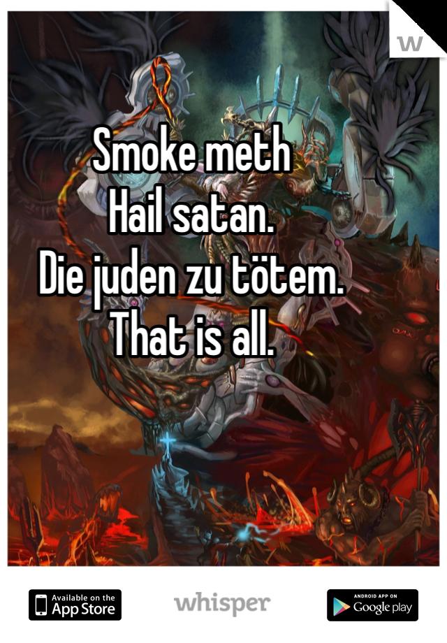 Smoke meth Hail satan. Die juden zu tötem. That is all.