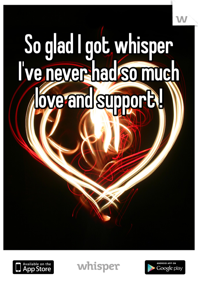 So glad I got whisper  I've never had so much love and support !