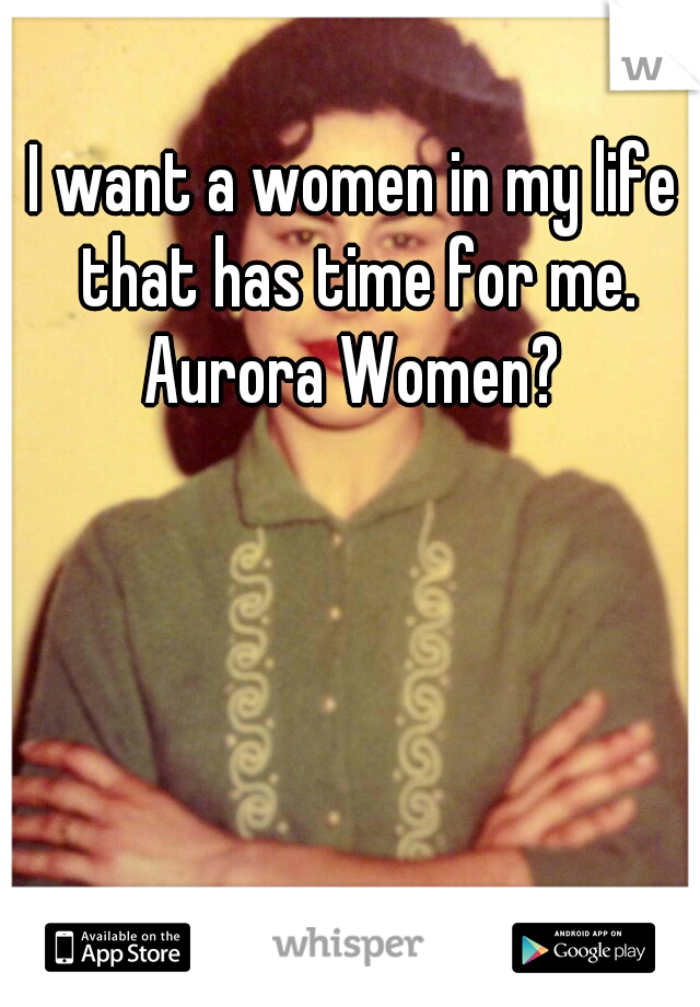 I want a women in my life that has time for me. Aurora Women?