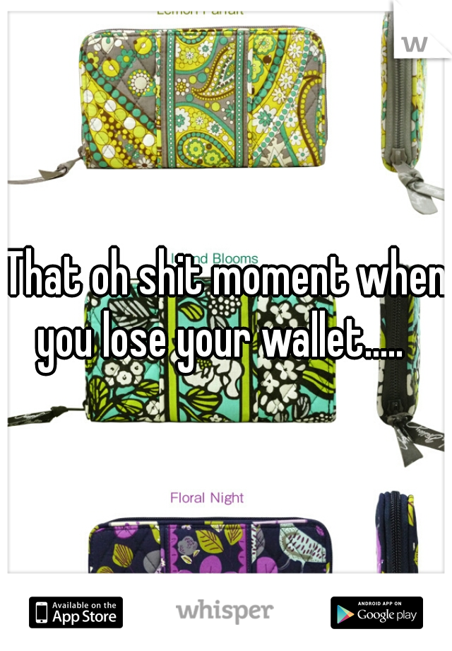 That oh shit moment when you lose your wallet.....
