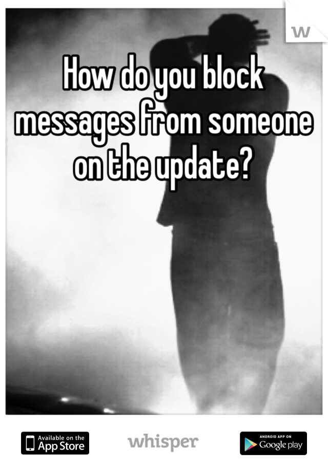 How do you block messages from someone on the update?