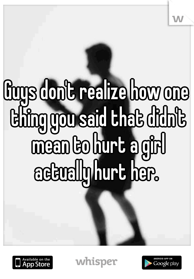 Guys don't realize how one thing you said that didn't mean to hurt a girl actually hurt her.