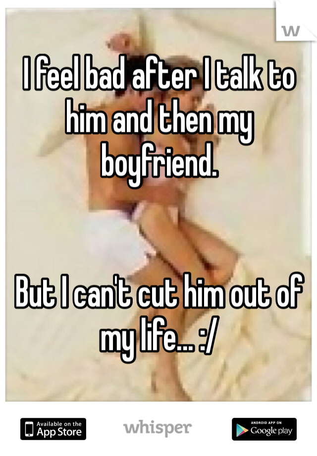 I feel bad after I talk to him and then my boyfriend.   But I can't cut him out of my life... :/