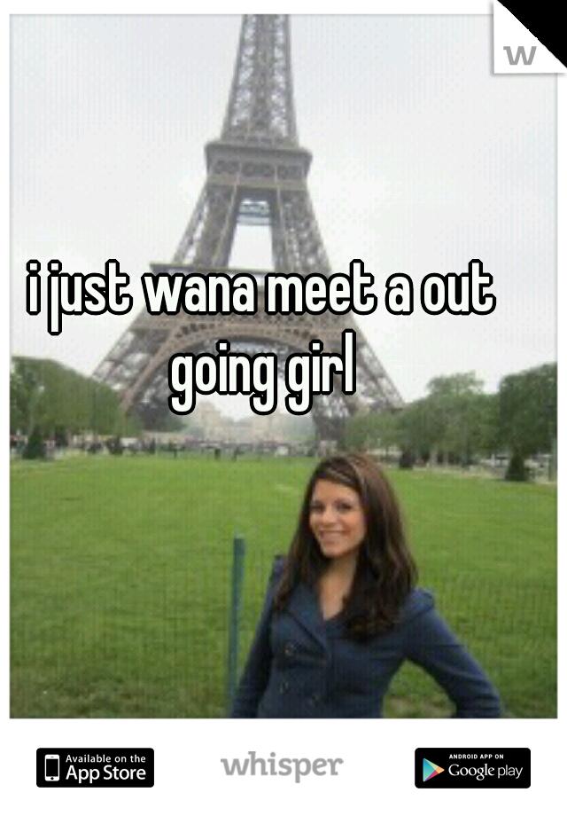 i just wana meet a out going girl