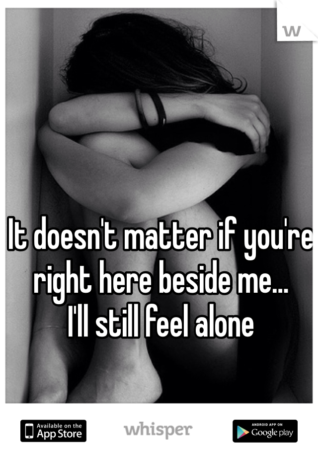 It doesn't matter if you're right here beside me… I'll still feel alone