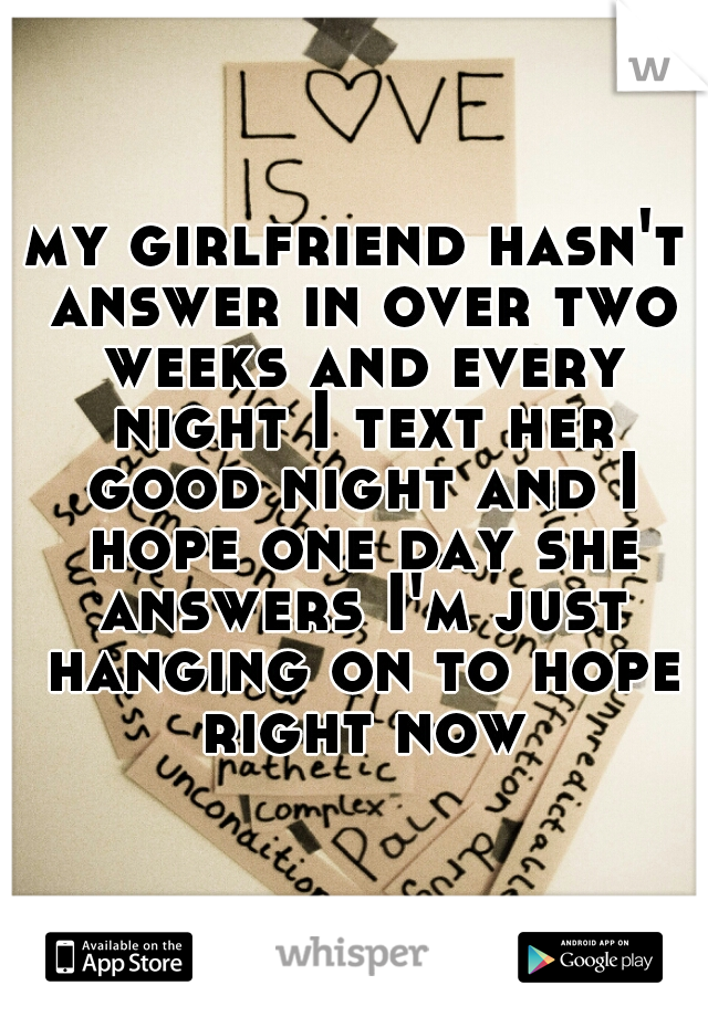 my girlfriend hasn't answer in over two weeks and every night I text her good night and I hope one day she answers I'm just hanging on to hope right now