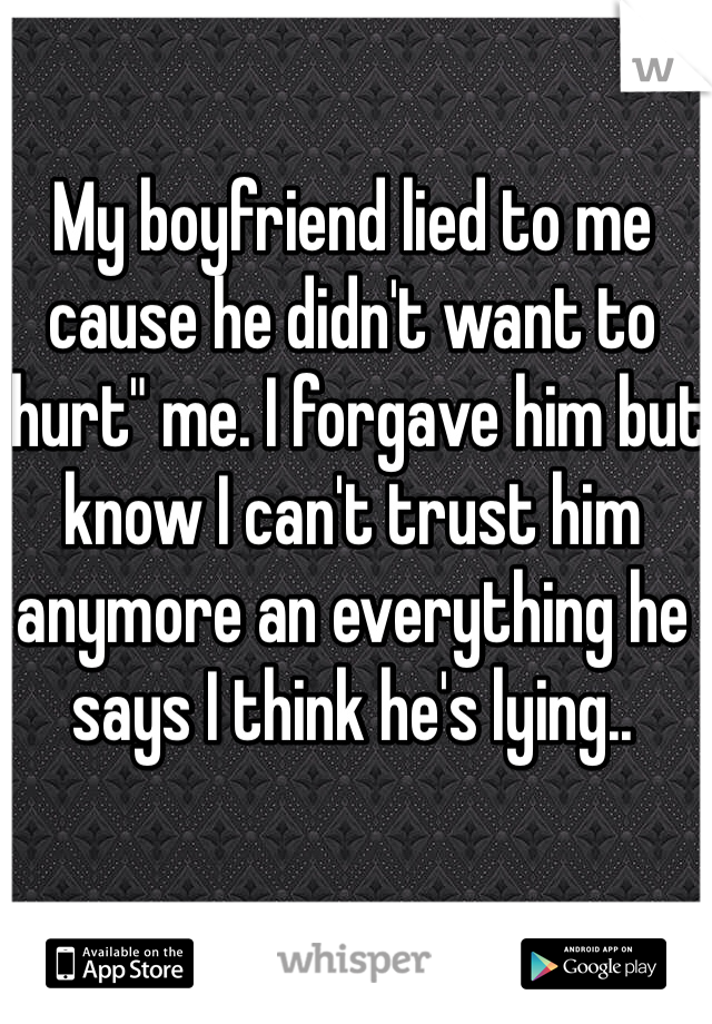 "My boyfriend lied to me cause he didn't want to ""hurt"" me. I forgave him but know I can't trust him anymore an everything he says I think he's lying.."