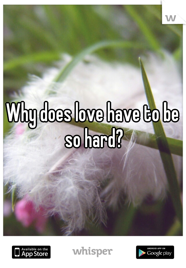 Why does love have to be so hard?