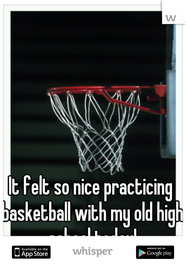 It felt so nice practicing basketball with my old high school today!