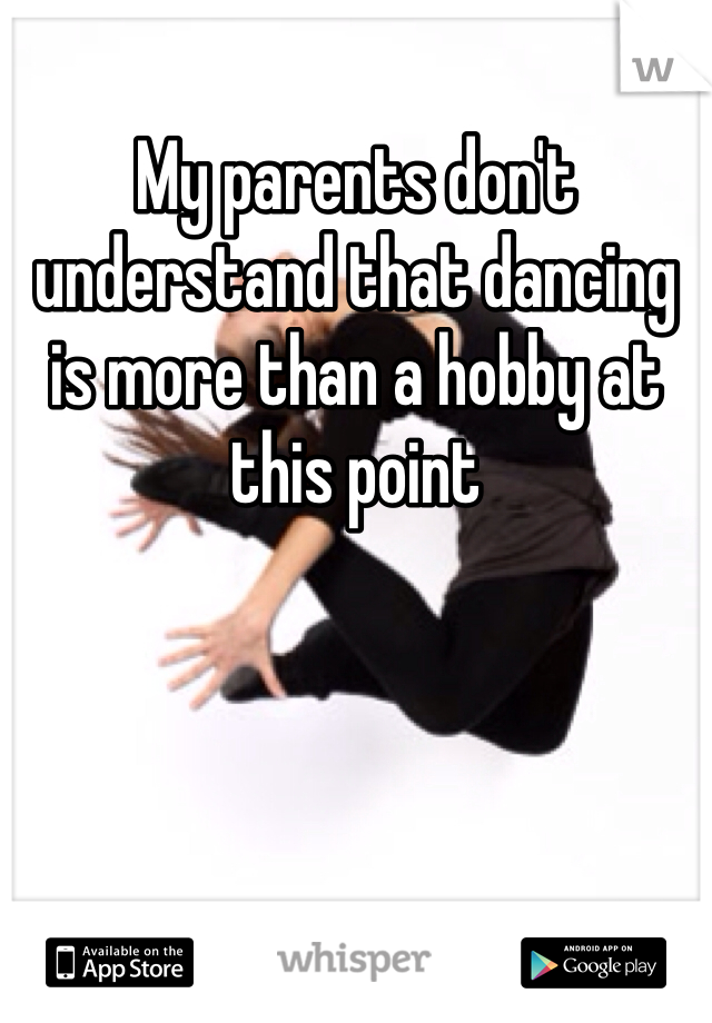 My parents don't understand that dancing is more than a hobby at this point