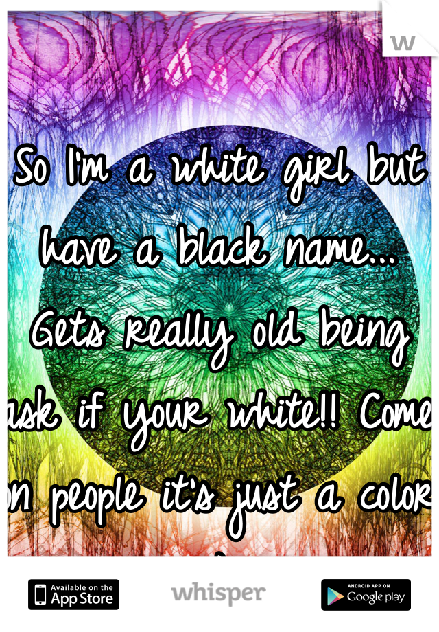 So I'm a white girl but have a black name... Gets really old being ask if your white!! Come on people it's just a color :)
