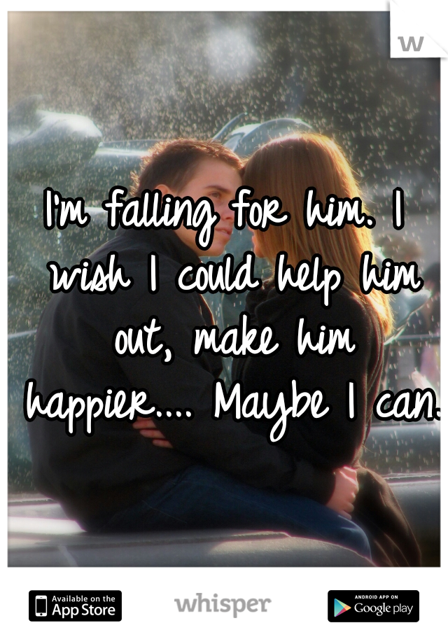 I'm falling for him. I wish I could help him out, make him happier.... Maybe I can.