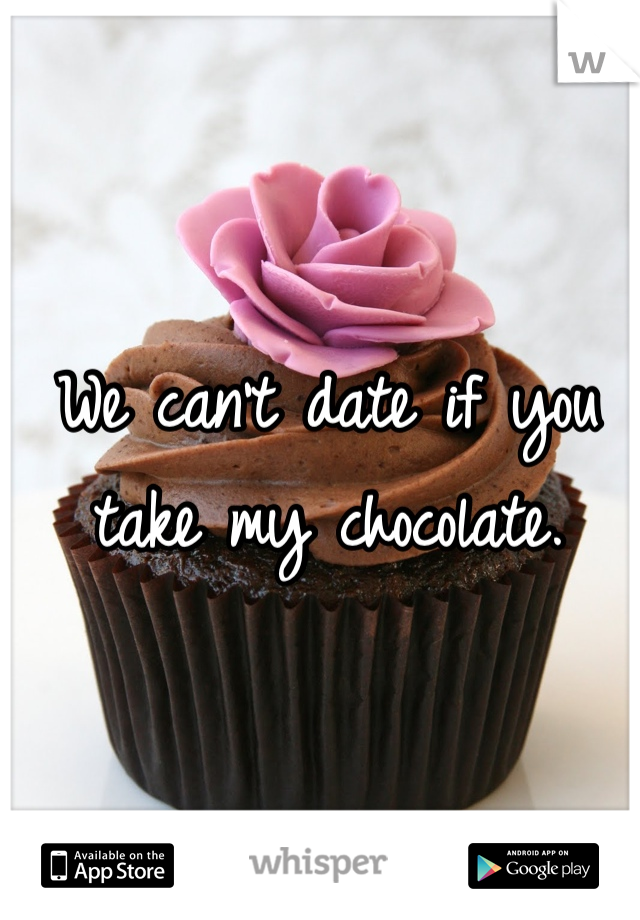 We can't date if you take my chocolate.