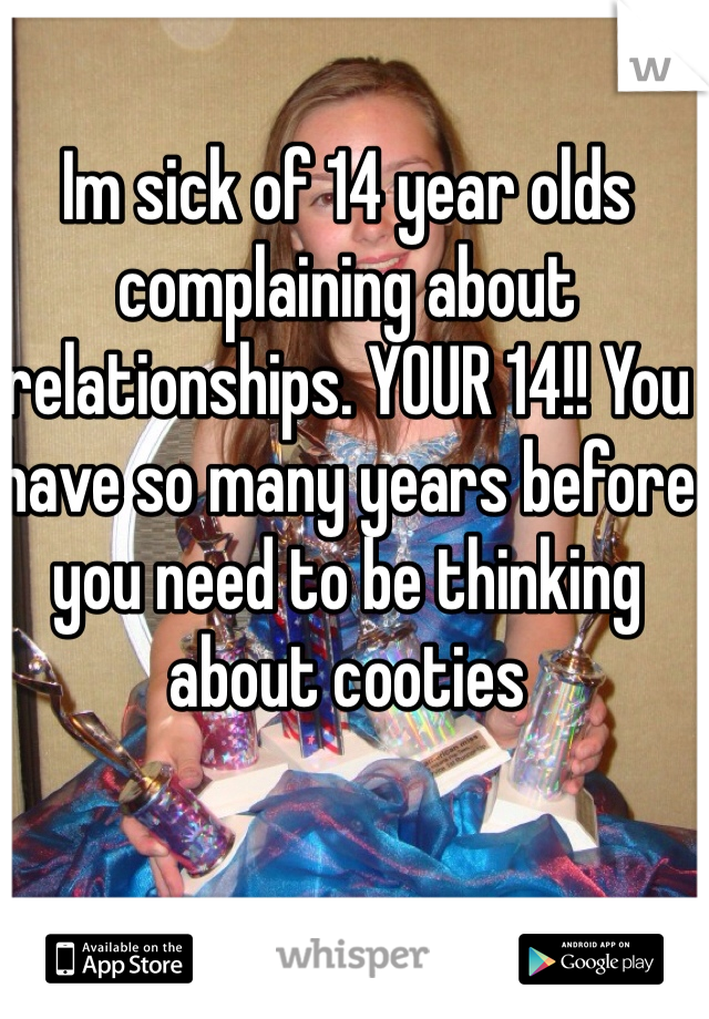 Im sick of 14 year olds complaining about relationships. YOUR 14!! You have so many years before you need to be thinking about cooties