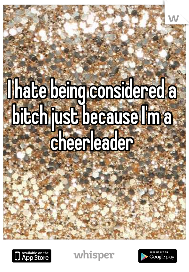 I hate being considered a bitch just because I'm a cheerleader