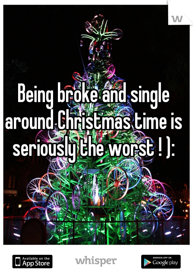 Being broke and single around Christmas time is seriously the worst ! ):