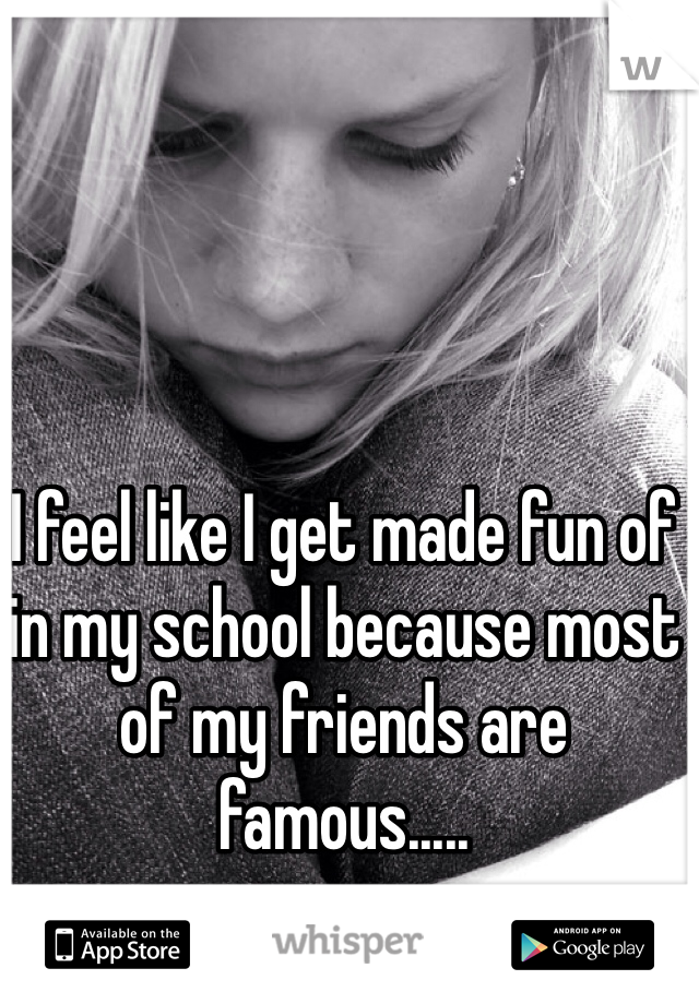 I feel like I get made fun of in my school because most of my friends are famous.....