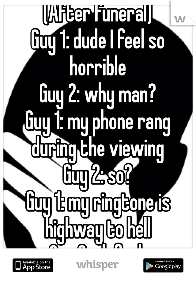 (After funeral) Guy 1: dude I feel so horrible Guy 2: why man?  Guy 1: my phone rang during the viewing Guy 2: so? Guy 1: my ringtone is highway to hell Guy 2: oh fuck