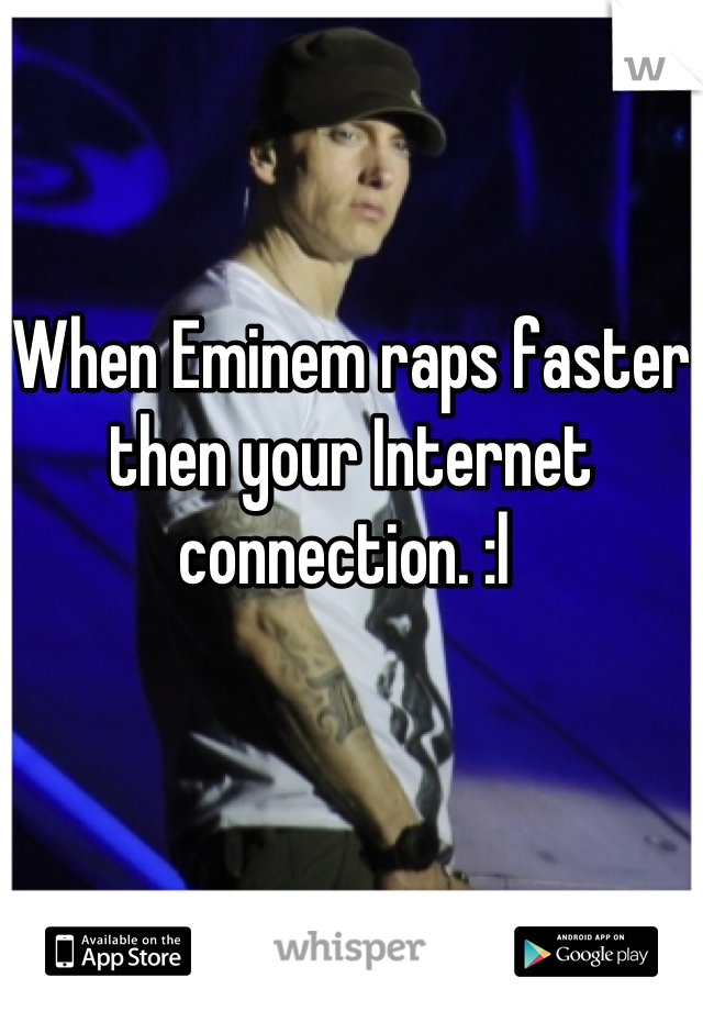 When Eminem raps faster then your Internet connection. :l