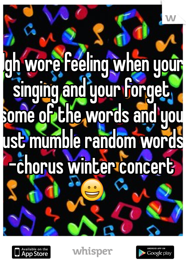 Ugh wore feeling when your singing and your forget some of the words and you just mumble random words  -chorus winter concert 😀