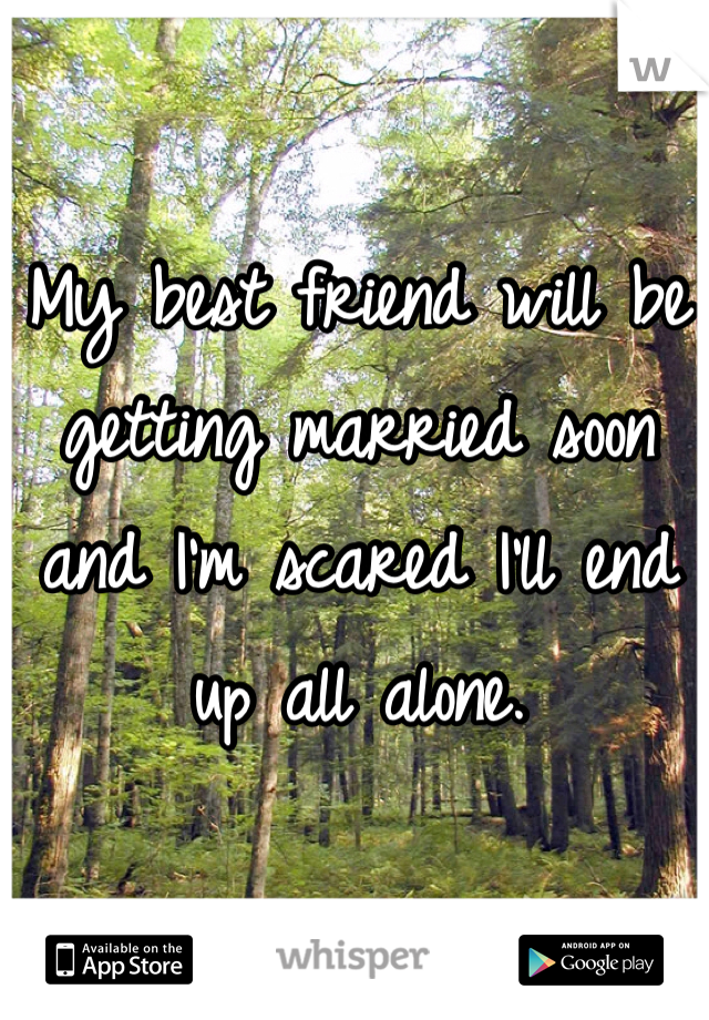 My best friend will be getting married soon and I'm scared I'll end up all alone.