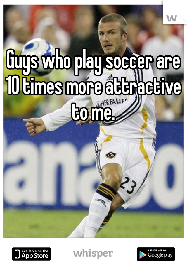 Guys who play soccer are 10 times more attractive to me.