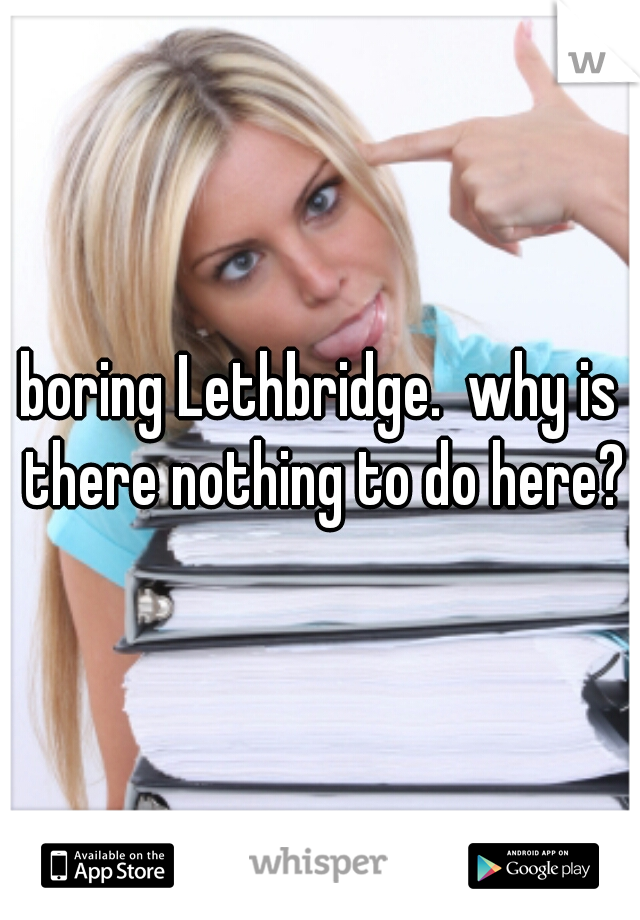 boring Lethbridge.  why is there nothing to do here?