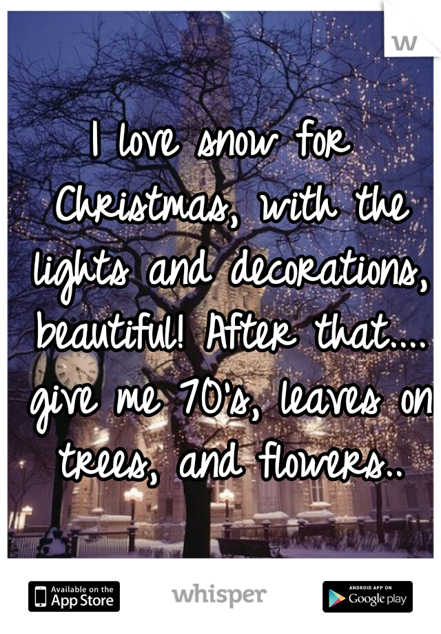 I love snow for Christmas, with the lights and decorations, beautiful! After that.... give me 70's, leaves on trees, and flowers..