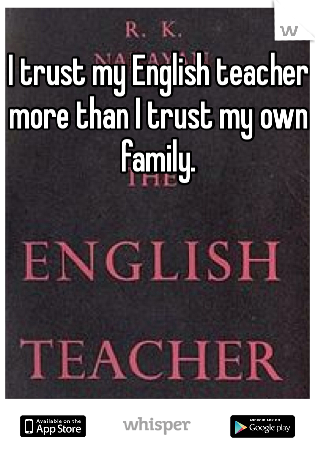 I trust my English teacher more than I trust my own family.